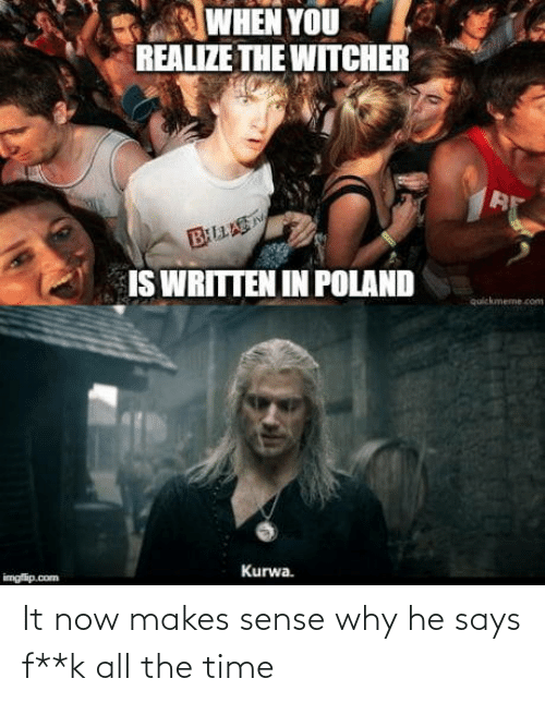 quickmeme: WHEN YOU  REALIZE THE WITCHER  BLLAS  IS WRITTEN IN POLAND  quickmeme.com  Kurwa.  imgfip.com It now makes sense why he says f**k all the time
