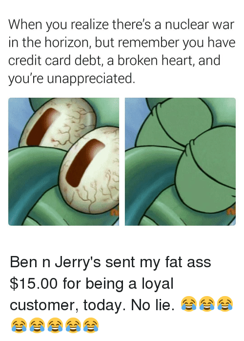 nuclear war: When you realize there's a nuclear war  in the horizon, but remember you have  credit card debt, a broken heart, and  you're unappreciated. Ben n Jerry's sent my fat ass $15.00 for being a loyal customer, today. No lie. 😂😂😂😂😂😂😂😂
