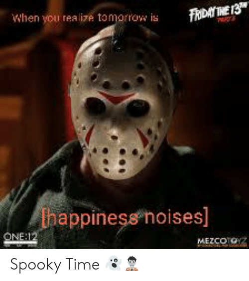 Time, Tomorrow, and Dank Memes: When you realize tomorrow is  FADAY IHE 13  happiness noises]  ONE:12  MEZCOTO Spooky Time 👻🧟♂️