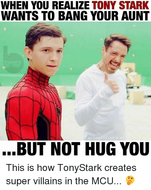 super villain: WHEN YOU REALIZE TONY STARK  WANTS TO BANG YOUR AUNT  BUT NOT HUG YOU This is how TonyStark creates super villains in the MCU... 🤔