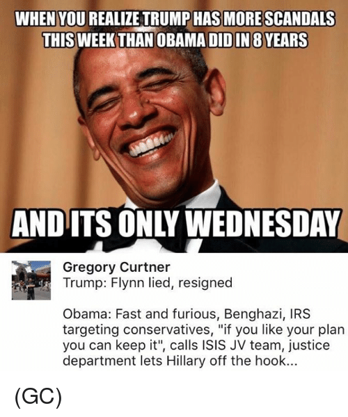 "Its Only Wednesday: WHEN YOU REALIZE TRUMP HAS MORE SCANDALS  THIS WEEK THAN OBA  DIDIN 8 YEARS  AND ITS ONLY WEDNESDAY  Gregory Curtner  Trump: Flynn lied, resigned  Obama: Fast and furious, Benghazi, IRS  targeting conservatives, ""if you like your plan  you can keep it"", calls ISIS JV team, justice  department lets Hillary off the hook... (GC)"
