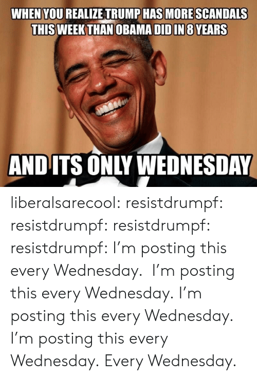 Obama, Tumblr, and Blog: WHEN YOU REALIZE TRUMP HAS MORE SCANDALS  THIS WEEK THAN OBAMA DID IN 8 YEARS  AND ITS ONLY WEDNESDAY liberalsarecool: resistdrumpf:   resistdrumpf:  resistdrumpf:  resistdrumpf: I'm posting this every Wednesday.  I'm posting this every Wednesday.  I'm posting this every Wednesday.  I'm posting this every Wednesday.   Every Wednesday.