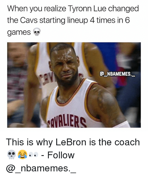 Tyronn Lue: When you realize Tyronn Lue changed  the Cavs starting lineup 4 times in 6  games  e_NBAMEMEs._  VALIERS This is why LeBron is the coach 💀😂👀 - Follow @_nbamemes._