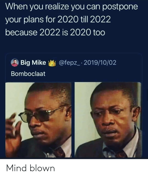 when you realize: When you realize you can postpone  your plans for 2020 till 2022  because 2022 is 2020 too  @fepz_ 2019/10/02  Big Mike  Bomboclaat Mind blown