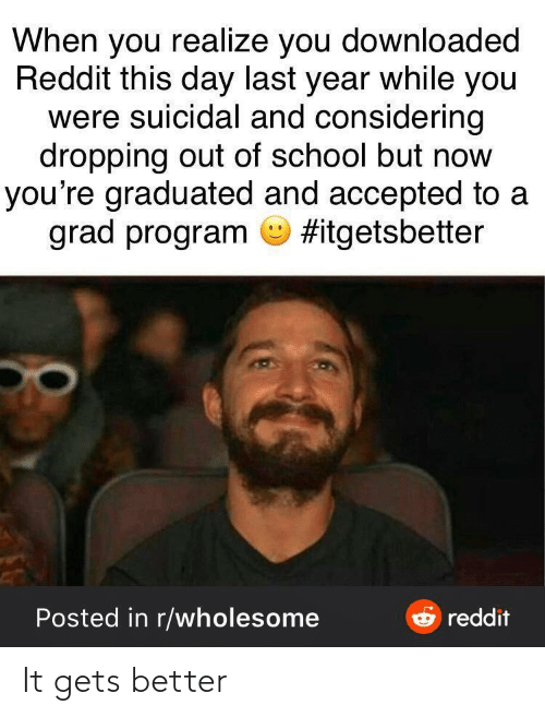 Graduated: When you realize you downloaded  Reddit this day last year while you  were suicidal and considering  dropping out of school but now  you're graduated and accepted to a  grad program O #itgetsbetter  e reddit  Posted in r/wholesome It gets better