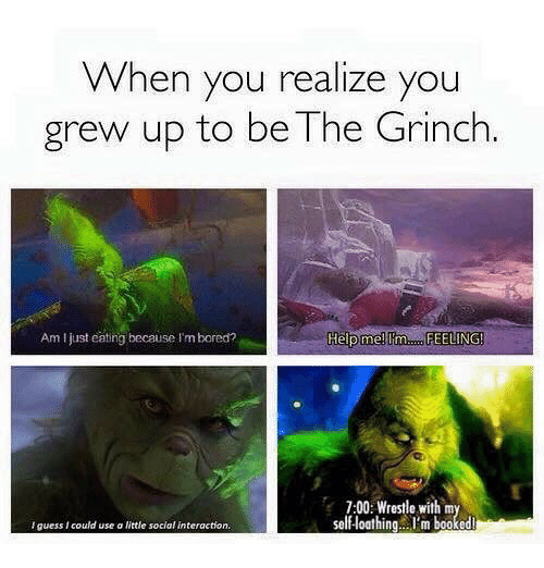 The Grinch: When you realize you  grew up to be The Grinch  Am I just catng because I'm bored?  Help me!  7:00: Wrestle with m  self-loathing..I'm booked  lguess I could use a ittle social interaction