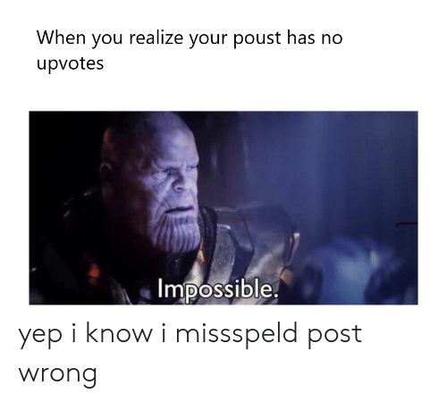 You, Post, and I Know: When you realize your poust has no  upvotes  Impossible. yep i know i missspeld post wrong