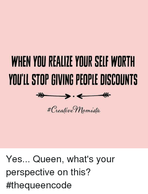 Memes, 🤖, and Perspective: WHEN YOU REALIZE YOUR SELF WORTH  YOULL STOP GIVING PEOPLE DISCOUNTS  #Creative Thomusta Yes... Queen, what's your perspective on this?#thequeencode