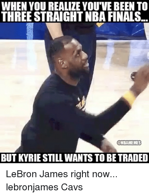 Cavs, Finals, and LeBron James: WHEN YOU REALIZE YOU'VE BEEN TO  THREE STRAIGHT NBA FINALS  @NBAMEMES  BUT KYRIE STILL WANTS TO BE TRADED LeBron James right now... lebronjames Cavs
