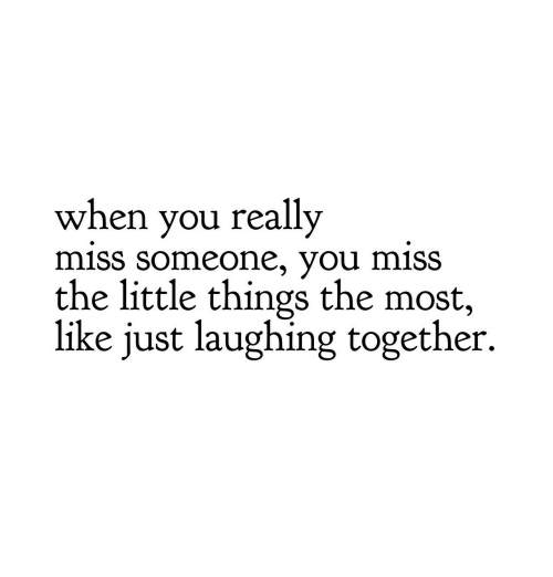 Miss Someone: when you really  miss Someone, you MiSS  the little things the most,  like just laughing together.