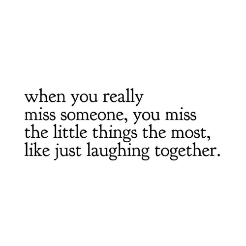 You, Miss, and Laughing: when you really  miss Someone, you MiSS  the little things the most,  like just laughing together.