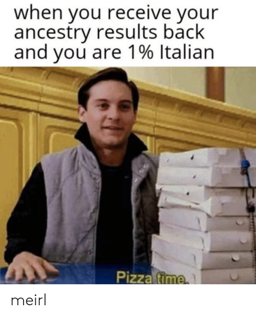 Ancestry: when you receive your  ancestry results back  and you are 1% Italian  Pizza time meirl