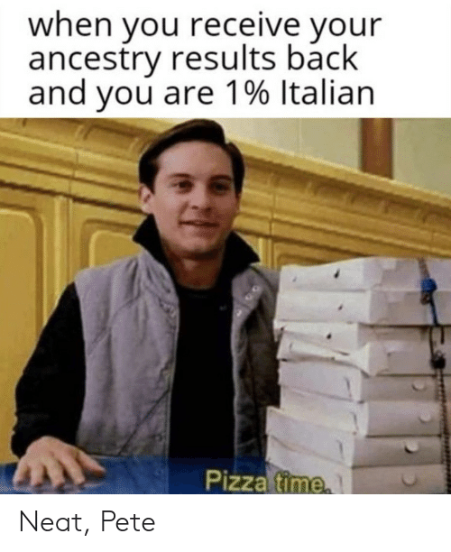 pizza time: when you receive your  ancestry results back  and you are 1% Italian  Pizza time Neat, Pete