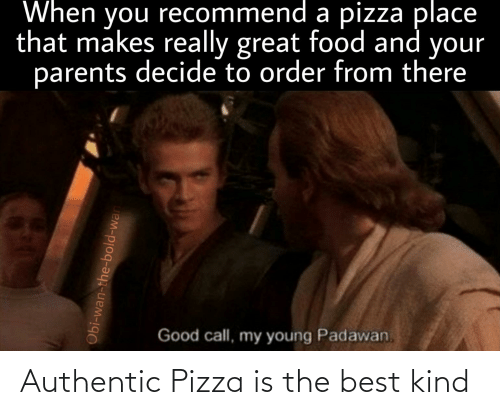 Food, Parents, and Pizza: When you recommend a pizza place  that makes really great food and your  parents decide to order from there  Good call, my young Padawan  Obi-wan-the-bold-war Authentic Pizza is the best kind