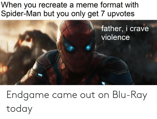 Meme, Spider, and SpiderMan: When you recreate a meme format with  Spider-Man but you only get 7 upvotes  father, i crave  violence Endgame came out on Blu-Ray today