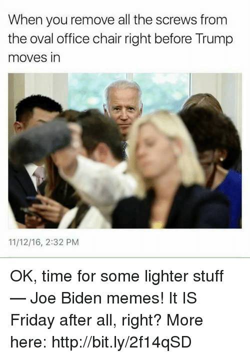 office chair: When you remove all the screws from  the oval office chair right before Trump  moves in  11/12/16, 2:32 PM OK, time for some lighter stuff — Joe Biden memes! It IS Friday after all, right? More here: http://bit.ly/2f14qSD