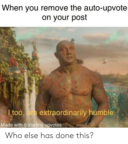 Humble, Who, and You: When you remove the auto-upvote  on your post  I too, am extraordinarily humble  Made with 0 starting upvotes Who else has done this?