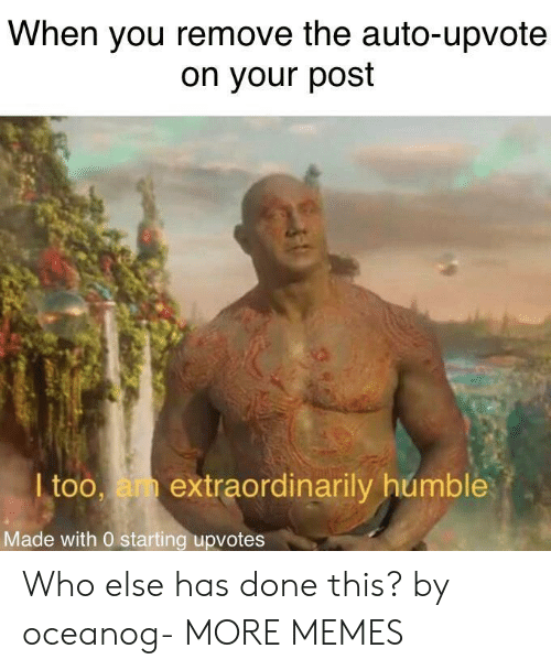Dank, Memes, and Target: When you remove the auto-upvote  on your post  I too, am extraordinarily humble  Made with 0 starting upvotes Who else has done this? by oceanog- MORE MEMES