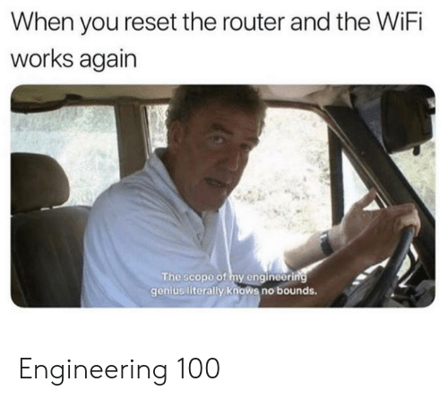 Router: When you reset the router and the WiFi  works again  The scope of my engineering  genius literally knows no bounds. Engineering 100