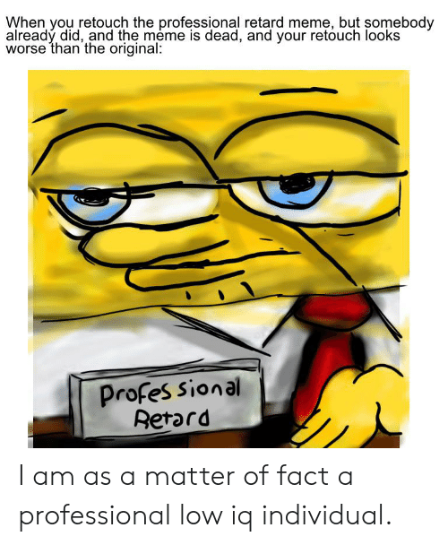 retard meme: When you retouch the professional retard meme, but somebody  alreadý did, and the meme is dead, and your retouch looks  worse than the original:  Profes sional  Retard I am as a matter of fact a professional low iq individual.