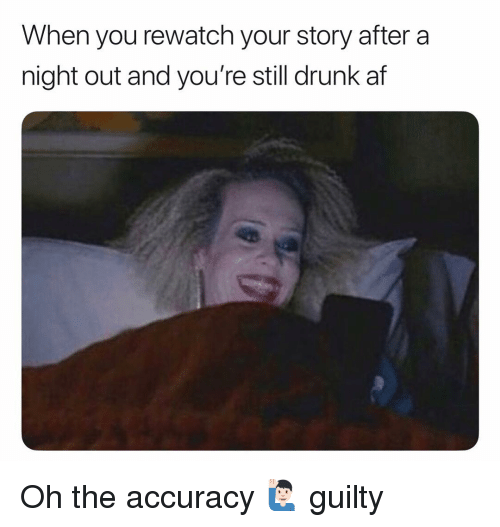 Drunk Af: When you rewatch your story after a  night out and you're still drunk af Oh the accuracy 🙋🏻‍♂️ guilty