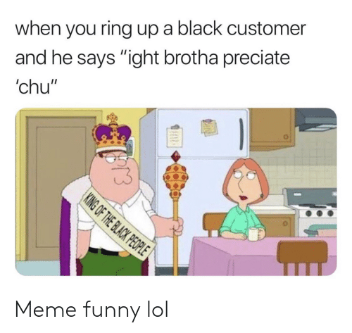 """The Black People: when you ring up a black customer  and he says """"ight brotha preciate  'chu""""  KING OF THE BLACK PEOPLE  EAR Meme funny lol"""