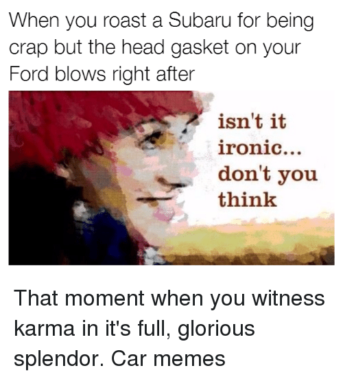 Cars, Ford, and Karma: When you roast a Subaru for being  crap but the head gasket on your  Ford blows right after  isn't it  ironic...  don't you  think That moment when you witness karma in it's full, glorious splendor. Car memes
