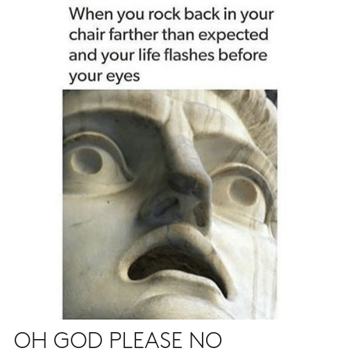 please no: When you rock back in your  chair farther than expected  and your life flashes before  your eyes OH GOD PLEASE NO