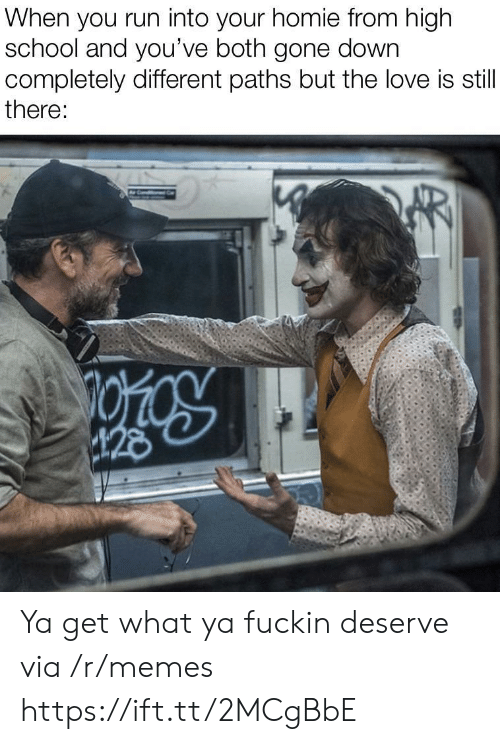 Homie, Love, and Memes: When you run into your homie from high  school and you've both gone down  completely different paths but the love is still  there:  28 Ya get what ya fuckin deserve via /r/memes https://ift.tt/2MCgBbE