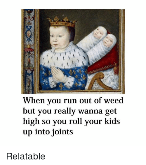 joints: When you run out of weed  but you really wanna get  high so you roll your kids  up into joints Relatable