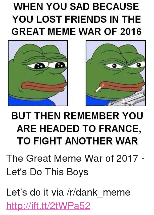 """meme war: WHEN YOU SAD BECAUSE  YOU LOST FRIENDS IN THE  GREAT MEME WAR OF 2016  BUT THEN REMEMBER YOU  ARE HEADED TO FRANCE,  TO FIGHT ANOTHER WAR  The Great Meme War of 2017  Let's Do This Boys <p>Let&rsquo;s do it via /r/dank_meme <a href=""""http://ift.tt/2tWPa52"""">http://ift.tt/2tWPa52</a></p>"""