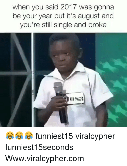 Funny, Single, and Com: when you said 2017 was gonna  be your year but it's august and  you're still single and broke 😂😂😂 funniest15 viralcypher funniest15seconds Www.viralcypher.com
