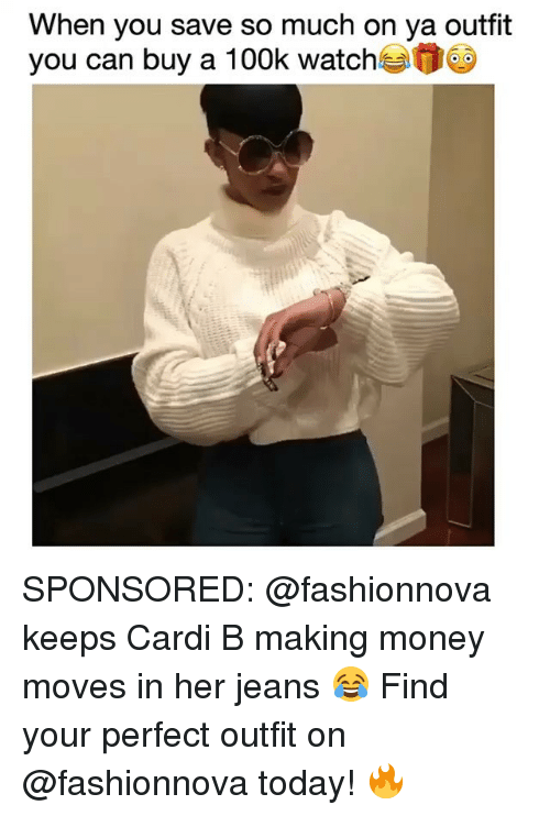 Memes, Money, and Today: When you save so much on ya outfit  you can buy a 100k watch SPONSORED: @fashionnova keeps Cardi B making money moves in her jeans 😂 Find your perfect outfit on @fashionnova today! 🔥