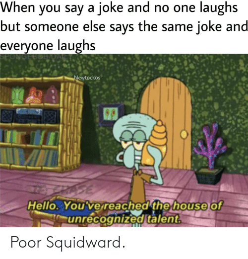 Squidward: When you say a joke and no one laughs  but someone else says the same joke and  е  everyone laughs  PON  Newtockos  Hello. You've reached the house  unrecognized talent  of Poor Squidward.