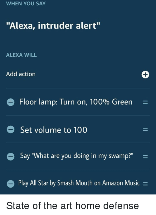 "All Star, Amazon, and Anaconda: WHEN YOU SAY  ""Alexa, intruder alert""  ALEXA WILL  Add action  Floor lamp: Turn on, 100% Green-  Set volume to 100  Say ""What are you doing in my swamp?""  Play All Star by Smash Mouth on Amazon Music- State of the art home defense"