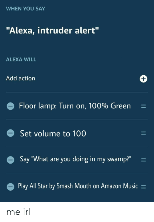 "All Star, Amazon, and Music: WHEN YOU SAY  ""Alexa, intruder alert""  ALEXA WILL  Add action  +  Floor lamp: Turn on, 100% Green  Set volume to 100  Say ""What are you doing in my swamp?""  Play All Star by Smash Mouth on Amazon Music =  11  11  11 me irl"