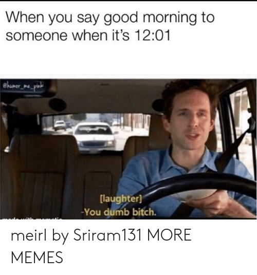 You Dumb Bitch: When you say good morning to  someone when it's 12:01  were  [laughter]  -You dumb bitch. meirl by Sriram131 MORE MEMES