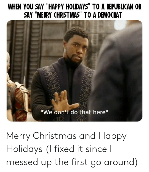 """a republican: WHEN YOU SAY """"HAPPY HOLIDAYS"""" TO A REPUBLICAN OR  SAY """"MERRY CHRISTMAS"""" TO A DEMOCRAT  """"We don't do that here"""" Merry Christmas and Happy Holidays (I fixed it since I messed up the first go around)"""