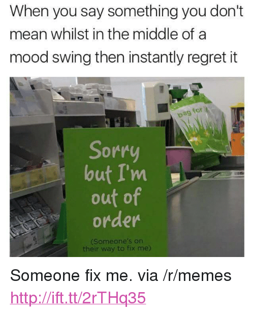 """Pag: When you say something you don't  mean whilst in the middle of a  mood swing then instantly regret it  for  pag  Sorr  lout I'm  out of  order  Someone's on  their way to fix me) <p>Someone fix me. via /r/memes <a href=""""http://ift.tt/2rTHq35"""">http://ift.tt/2rTHq35</a></p>"""