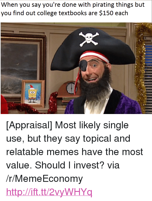 """Pirating: When you say you're done with pirating things but  you find ouit colleee txbooks ar: $150 each <p>[Appraisal] Most likely single use, but they say topical and relatable memes have the most value. Should I invest? via /r/MemeEconomy <a href=""""http://ift.tt/2vyWHYq"""">http://ift.tt/2vyWHYq</a></p>"""