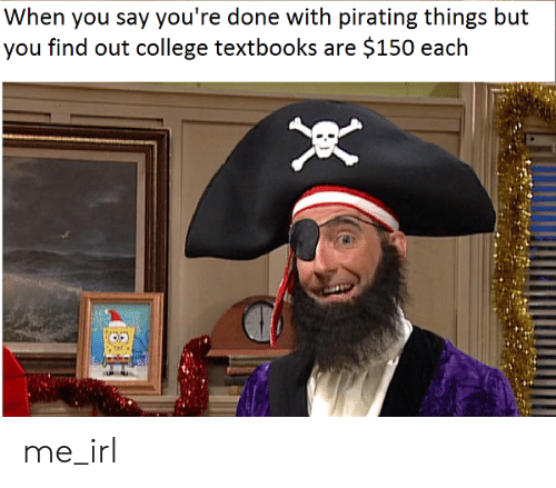 Pirating: When you say you're done with pirating things but  you find out college textbooks are $150 each me_irl