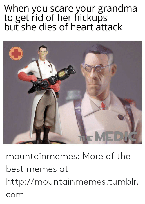 Medic: When you scare your grandma  to get rid of her hickups  but she dies of heart attack  THE MEDIC mountainmemes:  More of the best memes at http://mountainmemes.tumblr.com