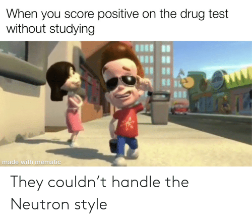 Test, Drug Test, and Drug: When you score positive on the drug test  without studying  made with mematic They couldn't handle the Neutron style