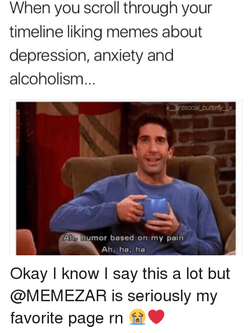 Alcoholism: When you scroll through your  timeline liking memes about  depression, anxiety and  alcoholism  x antisocial butterflyx  Aho lhumor based on my pain  Ah, ha, ha Okay I know I say this a lot but @MEMEZAR is seriously my favorite page rn 😭❤