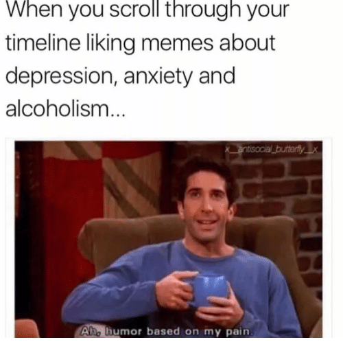 Alcoholism: When you scroll through your  timeline liking memes about  depression, anxiety and  alcoholism  Aho humor based on my pain