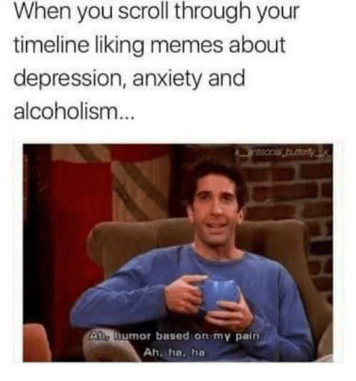 Alcoholism: When you scroll through your  timeline liking memes about  depression, anxiety and  alcoholism  Ae humor based on my pain  Ah, ha. ha