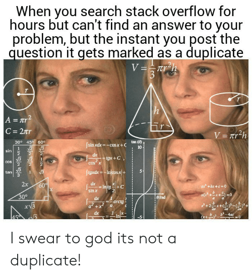 Marked: When you search stack overflow for  hours but can't find an answer to your  problem, but the instant you post the  question it gets marked as a duplicate  V==Tr_h  3  h  A = Tr2  C 27r  V= Tr2h  30° 45 60°  tan (8)  Jsinxdx-cosx+C  N2 3  10  1  sin  dx  tgx+C  2  COS X  COS  ftgxdx-Injcosx|+  1  tan  2x  dx  Intg  sin x  60  ax +bx +c 0  30°  eirad  dx  arctg  dx  b2-4ac  45  In I swear to god its not a duplicate!