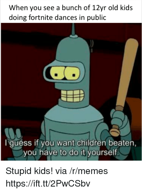 Children, Memes, and Guess: When you see a bunch of 12yr old kids  doing fortnite dances in public  I guess if you want children beaten  you have to do it yourself. Stupid kids! via /r/memes https://ift.tt/2PwCSbv