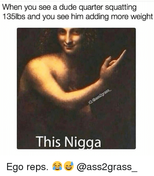 Squatting: When you see a dude quarter squatting  135lbs and you see him adding more weight  This Nigga Ego reps. 😂😅 @ass2grass_