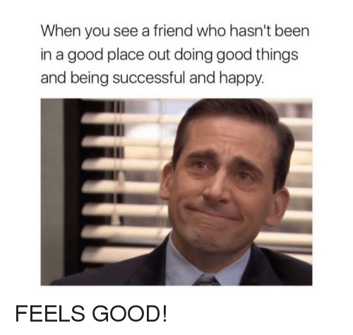 Good, Happy, and Been: When you see a friend who hasn't been  in a good place out doing good things  and being successful and happy. FEELS GOOD!
